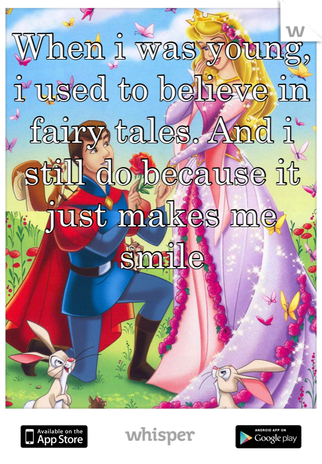 When i was young, i used to believe in fairy tales. And i still do because it just makes me smile