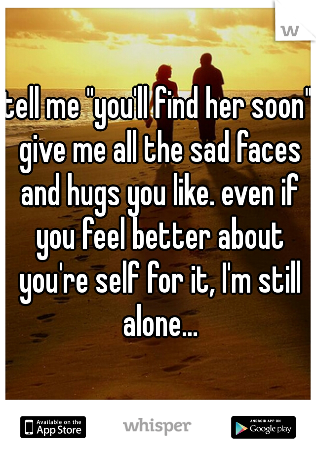 """tell me """"you'll find her soon"""" give me all the sad faces and hugs you like. even if you feel better about you're self for it, I'm still alone..."""