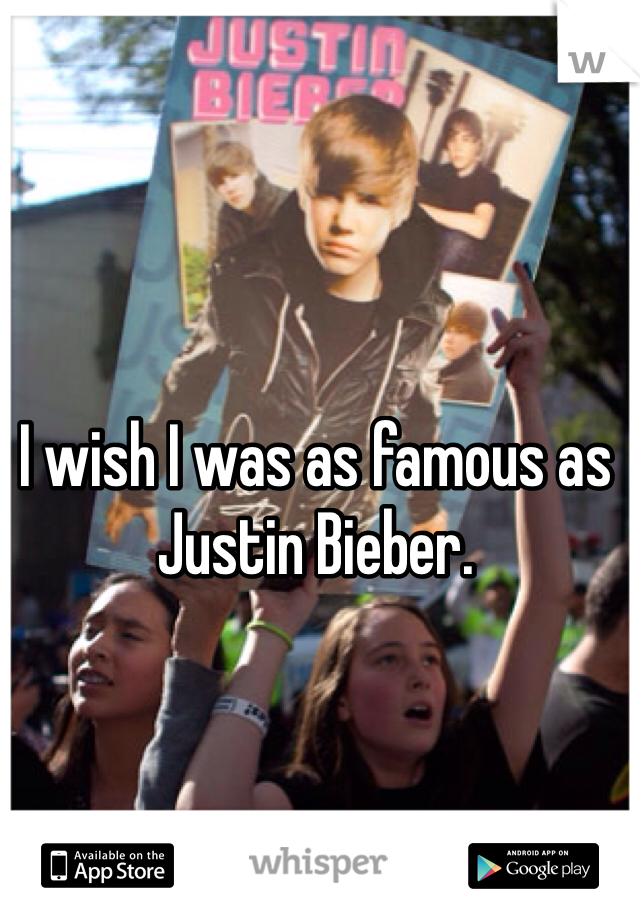 I wish I was as famous as Justin Bieber.