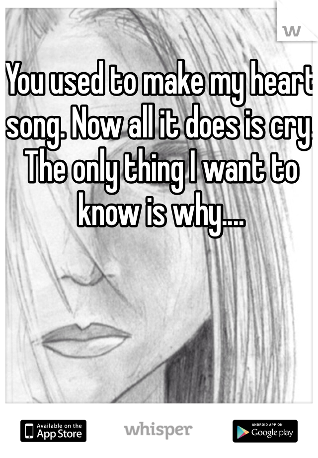 You used to make my heart song. Now all it does is cry. The only thing I want to know is why....