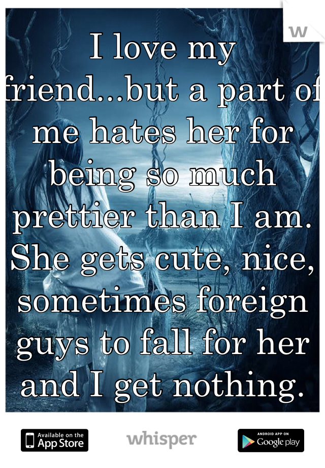 I love my friend...but a part of me hates her for being so much prettier than I am.  She gets cute, nice, sometimes foreign guys to fall for her and I get nothing.