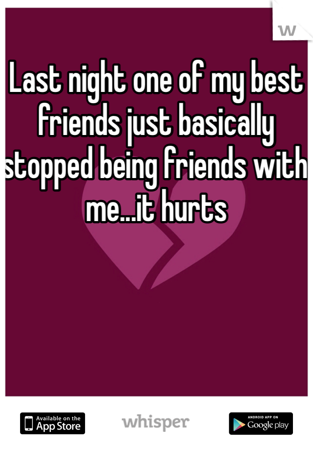Last night one of my best friends just basically stopped being friends with me...it hurts