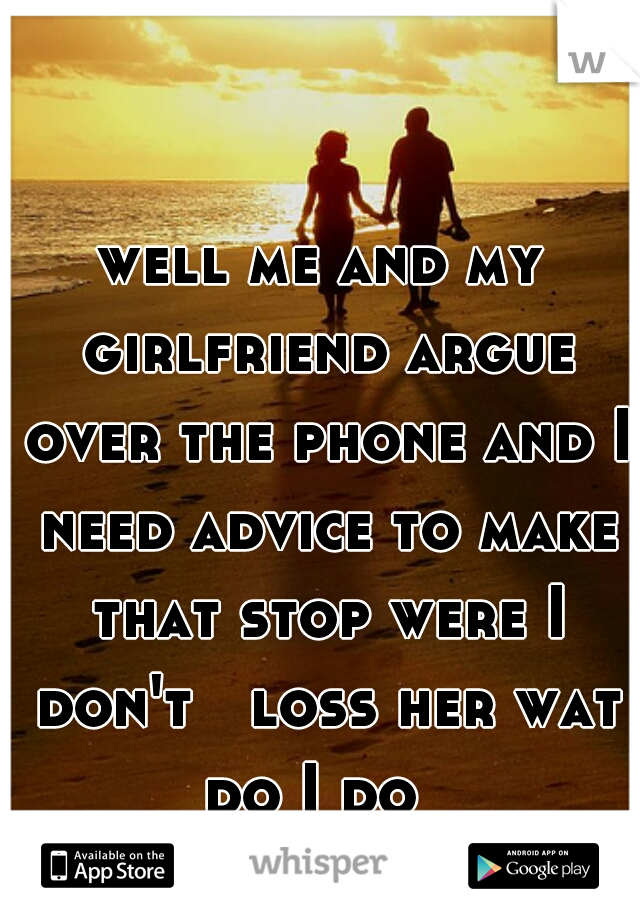 well me and my girlfriend argue over the phone and I need advice to make that stop were I don't   loss her wat do I do