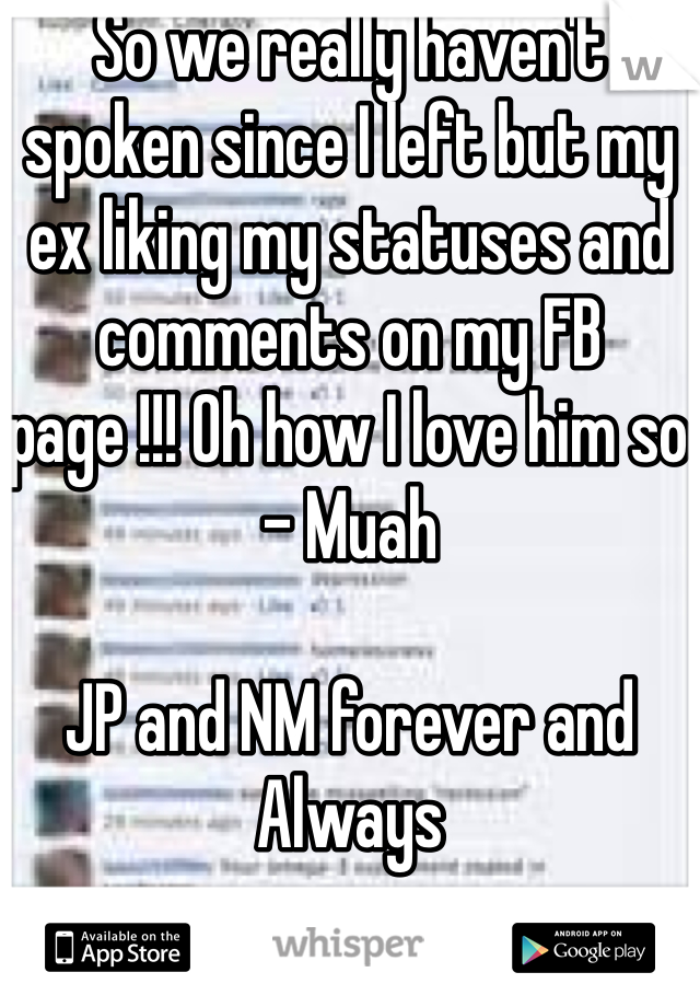 So we really haven't spoken since I left but my ex liking my statuses and comments on my FB page !!! Oh how I love him so - Muah   JP and NM forever and Always
