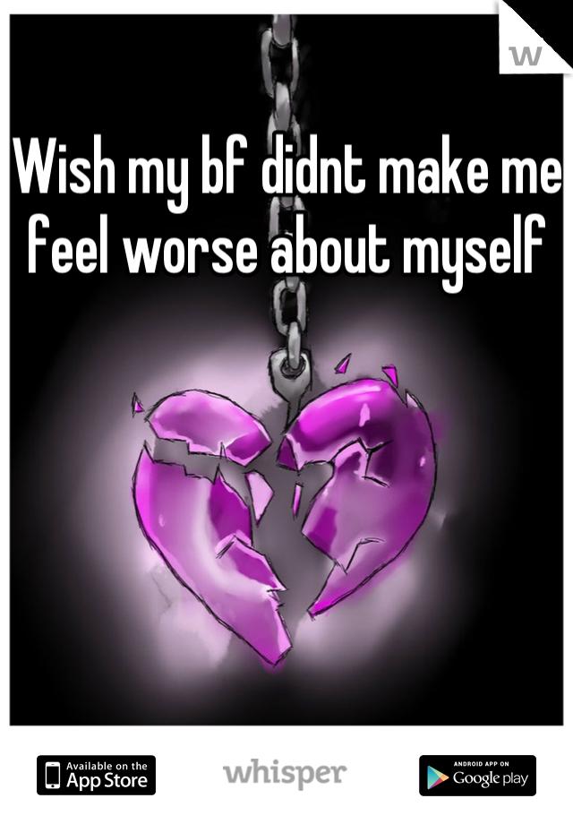 Wish my bf didnt make me feel worse about myself
