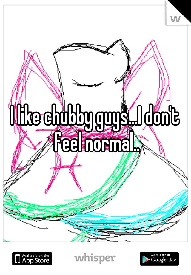 I like chubby guys...I don't feel normal..