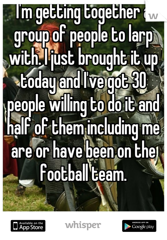 I'm getting together a group of people to larp with. I just brought it up today and I've got 30 people willing to do it and half of them including me are or have been on the football team.