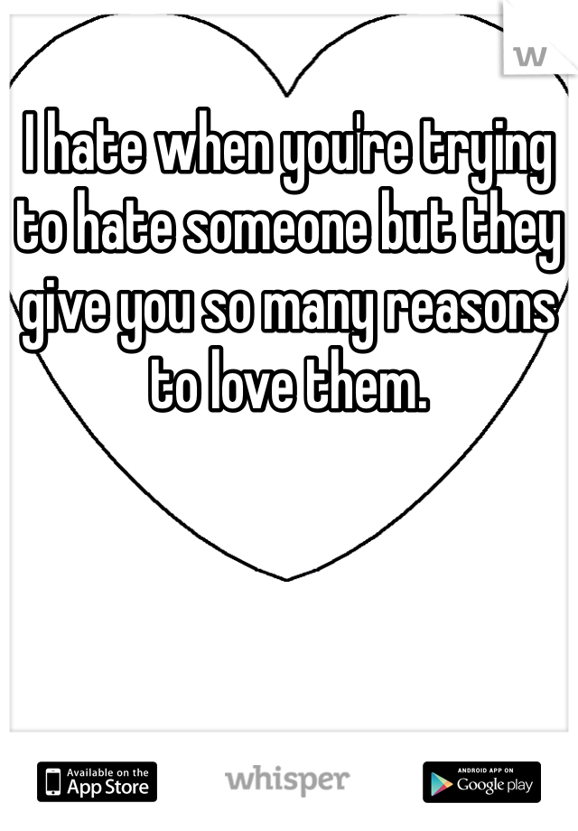 I hate when you're trying to hate someone but they give you so many reasons to love them.