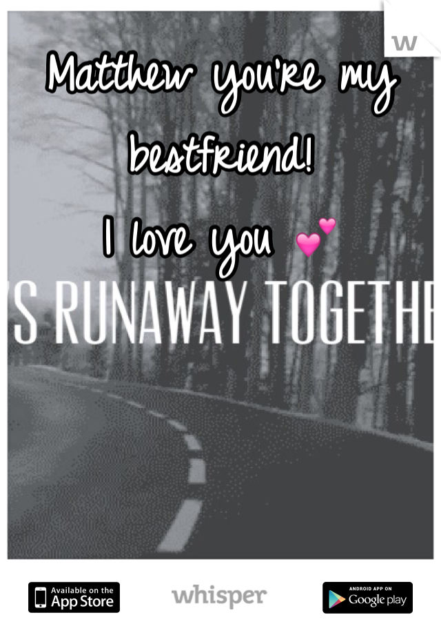 Matthew you're my bestfriend!  I love you 💕