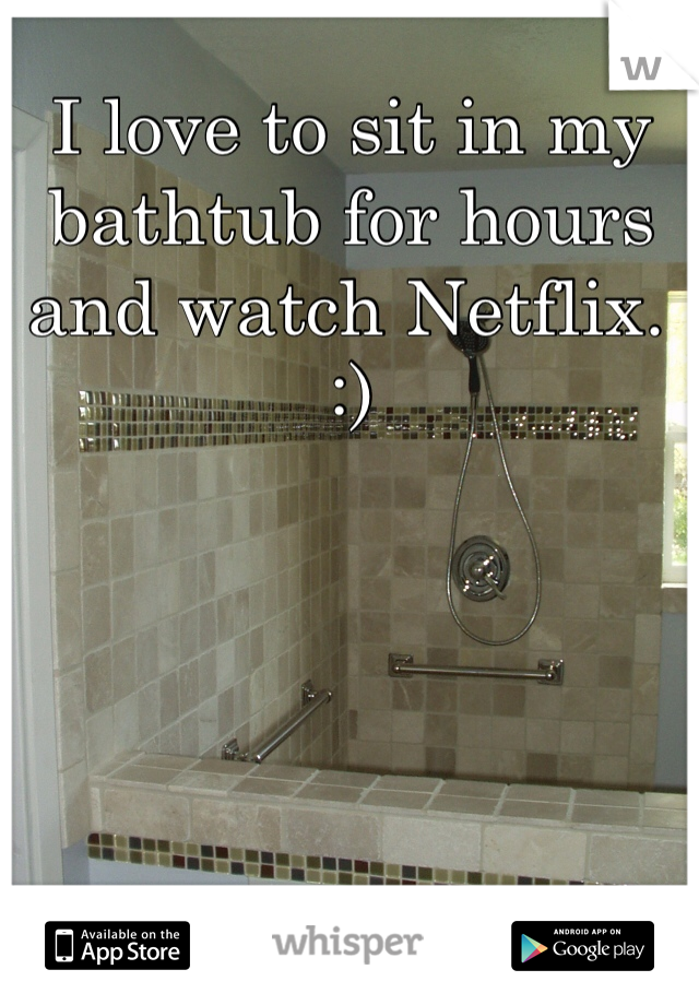 I love to sit in my bathtub for hours and watch Netflix. :)