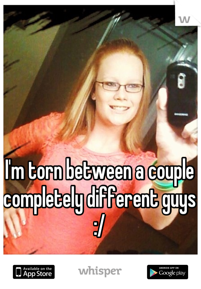 I'm torn between a couple completely different guys :/