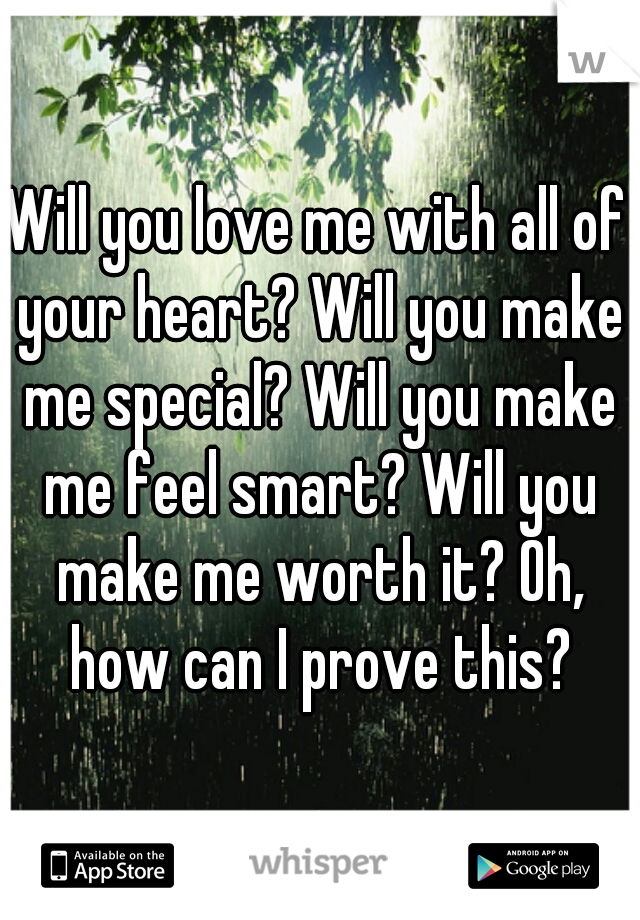 Will you love me with all of your heart? Will you make me special? Will you make me feel smart? Will you make me worth it? Oh, how can I prove this?