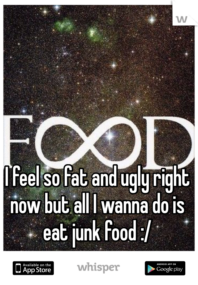 I feel so fat and ugly right now but all I wanna do is eat junk food :/