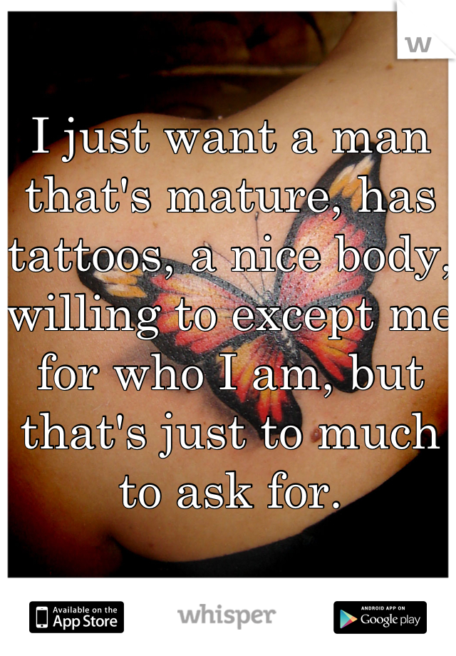 I just want a man that's mature, has tattoos, a nice body, willing to except me for who I am, but that's just to much to ask for.