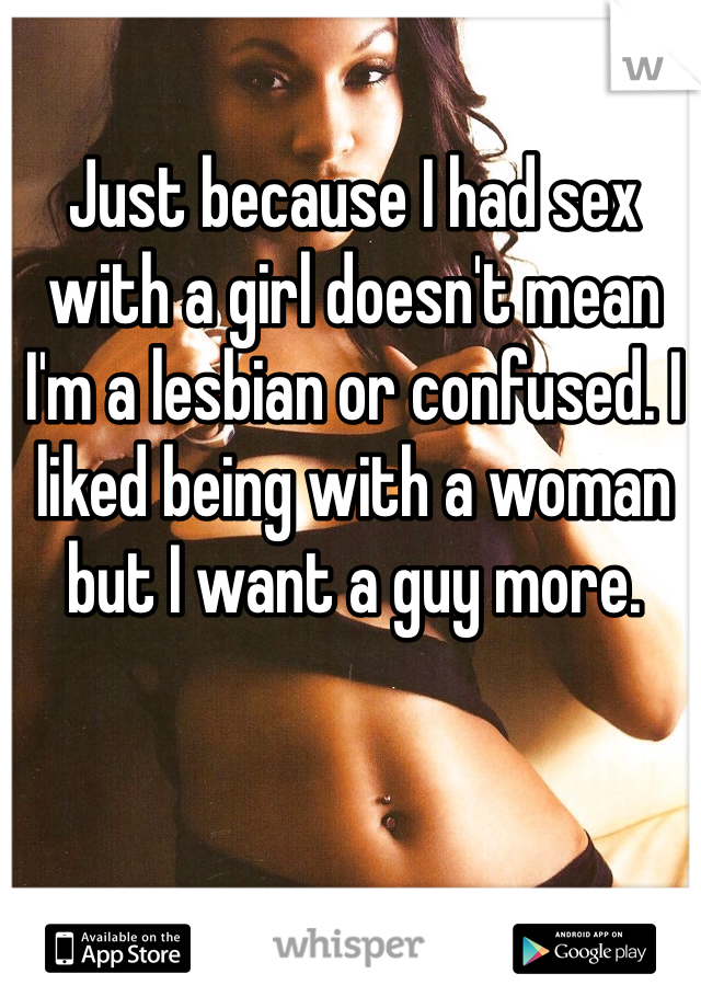 Just because I had sex with a girl doesn't mean I'm a lesbian or confused. I liked being with a woman but I want a guy more.