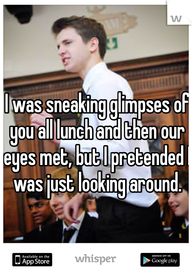 I was sneaking glimpses of you all lunch and then our eyes met, but I pretended I was just looking around.