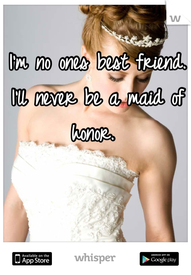 I'm no ones best friend. I'll never be a maid of honor.