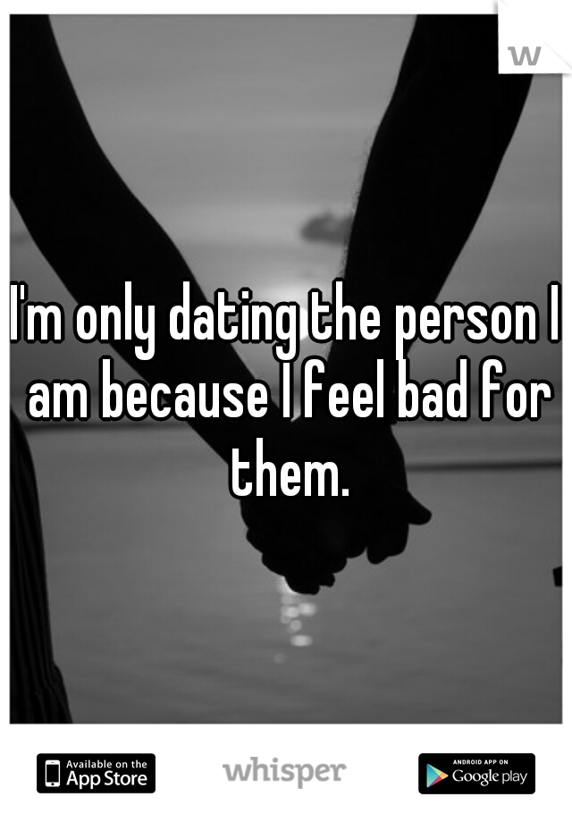 I'm only dating the person I am because I feel bad for them.