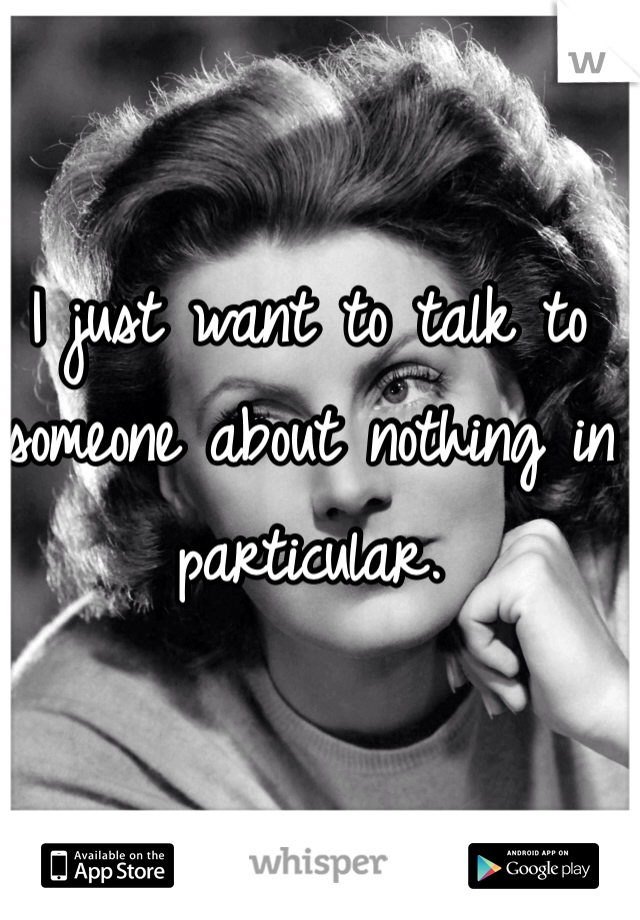 I just want to talk to someone about nothing in particular.