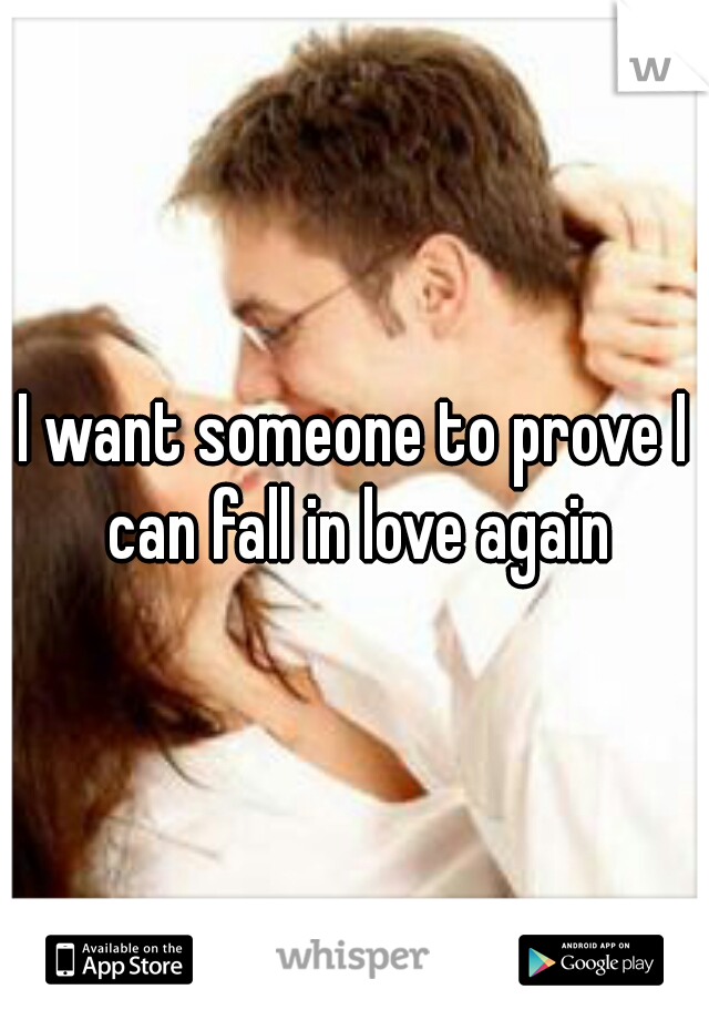 I want someone to prove I can fall in love again
