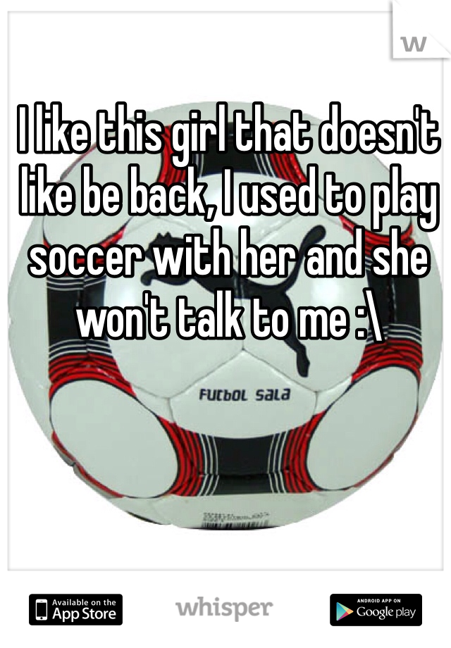 I like this girl that doesn't like be back, I used to play soccer with her and she won't talk to me :\