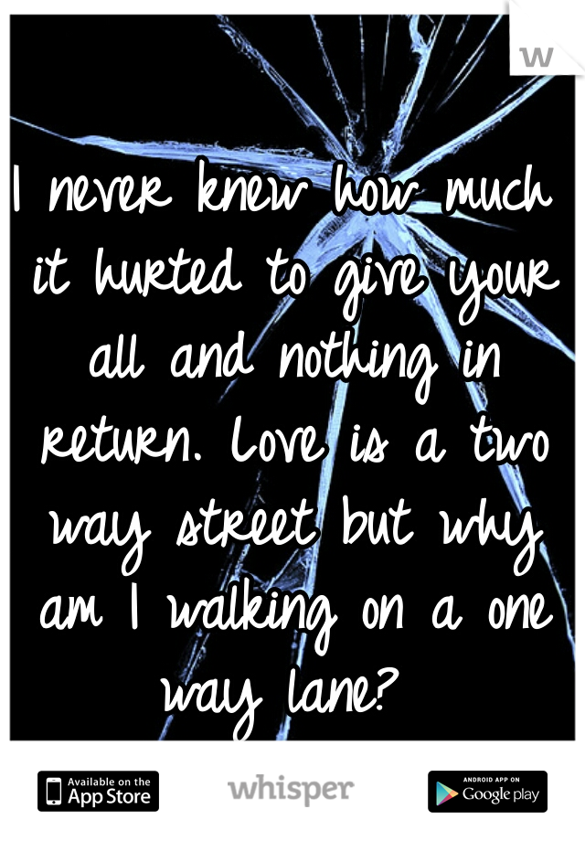 I never knew how much it hurted to give your all and nothing in return. Love is a two way street but why am I walking on a one way lane?