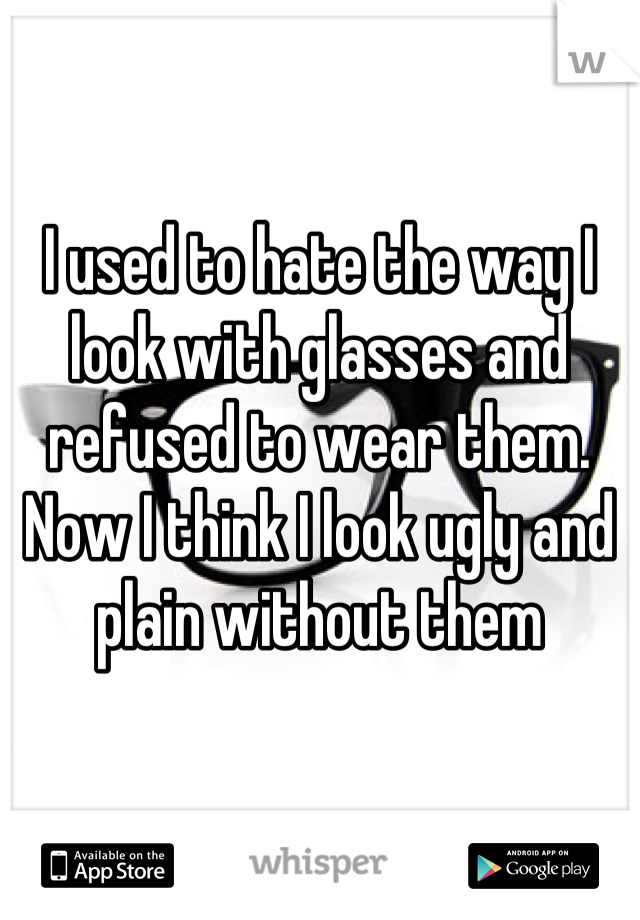 I used to hate the way I look with glasses and refused to wear them. Now I think I look ugly and plain without them