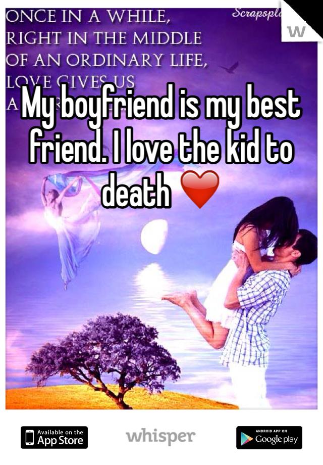 My boyfriend is my best friend. I love the kid to death ❤️