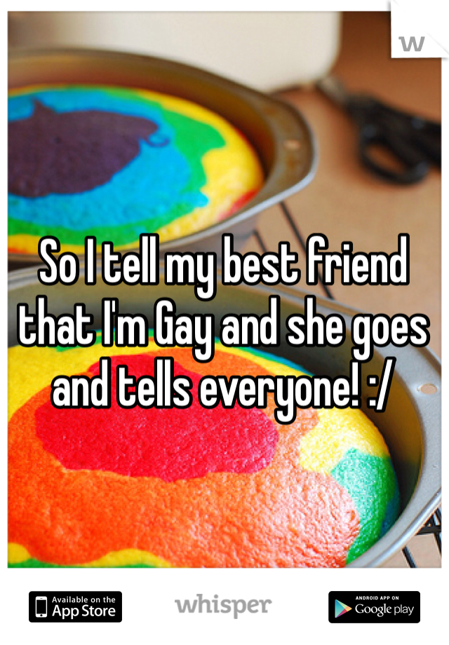 So I tell my best friend that I'm Gay and she goes and tells everyone! :/