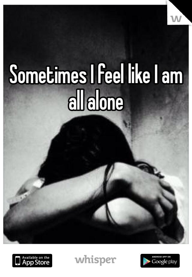 Sometimes I feel like I am all alone