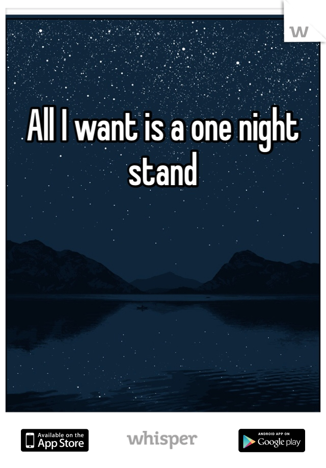 All I want is a one night stand