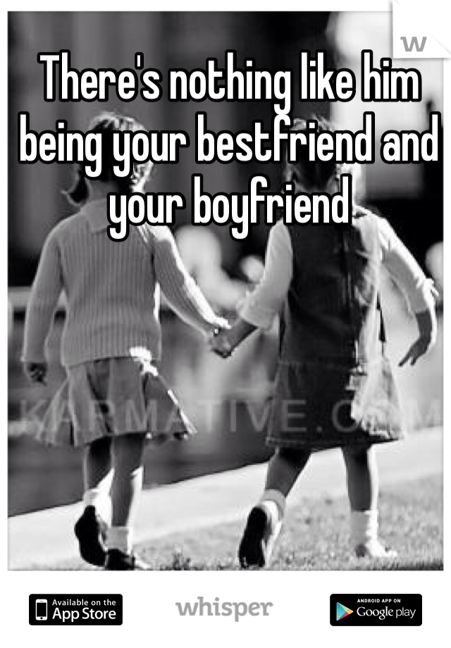 There's nothing like him being your bestfriend and your boyfriend
