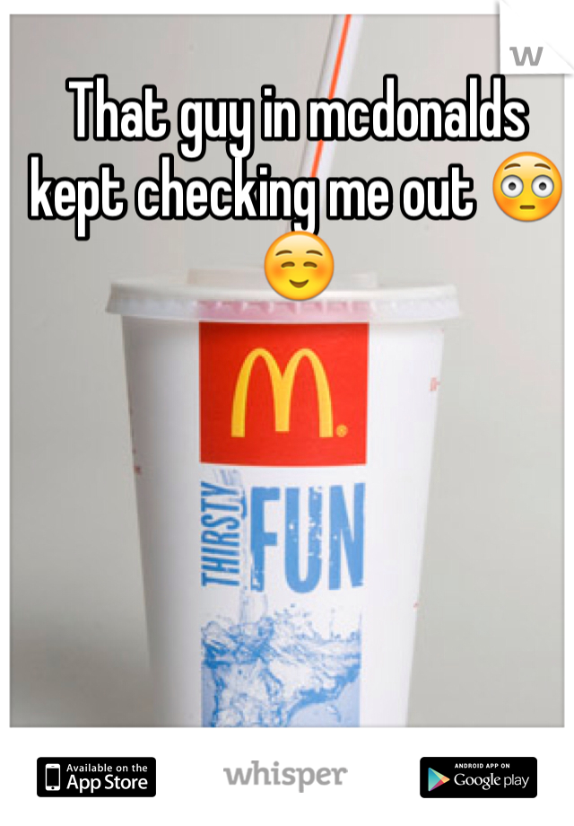 That guy in mcdonalds kept checking me out 😳☺️
