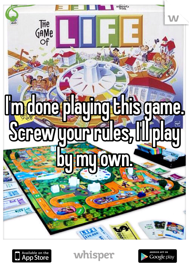 I'm done playing this game. Screw your rules, I'll play by my own.