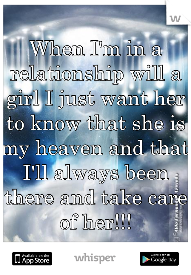 When I'm in a relationship will a girl I just want her to know that she is my heaven and that I'll always been there and take care of her!!!