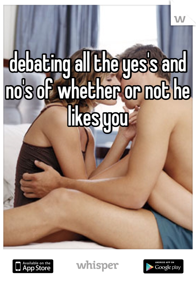 debating all the yes's and no's of whether or not he likes you