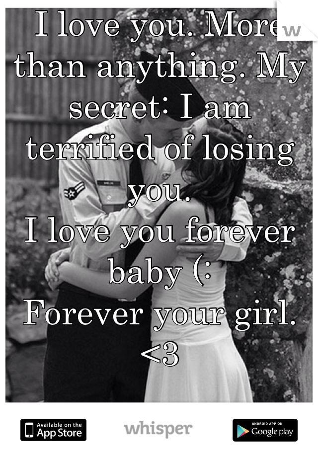 I love you. More than anything. My secret: I am terrified of losing you.  I love you forever baby (:  Forever your girl. <3