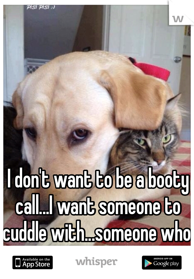 I don't want to be a booty call...I want someone to cuddle with...someone who will love me for me.