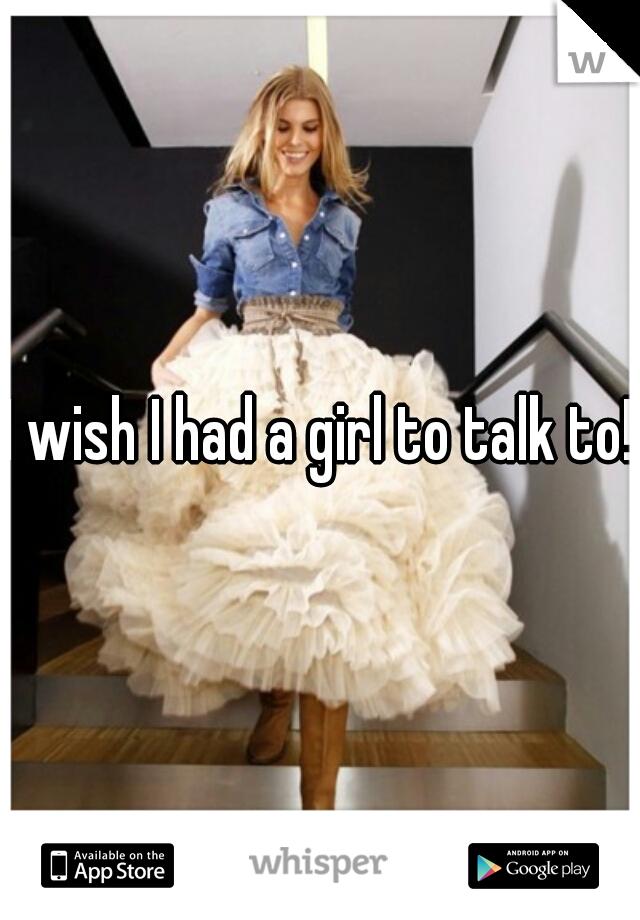 I wish I had a girl to talk to!