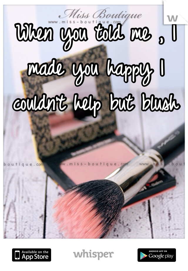 When you told me , I made you happy I couldn't help but blush