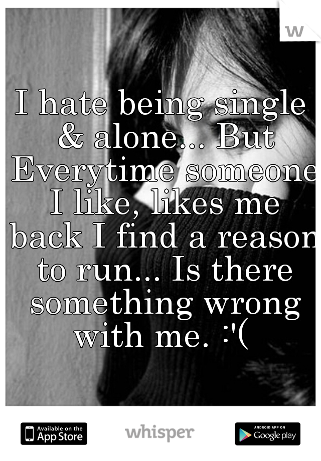 I hate being single & alone... But Everytime someone I like, likes me back I find a reason to run... Is there something wrong with me. :'(