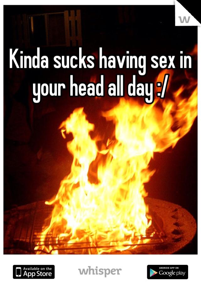 Kinda sucks having sex in your head all day :/