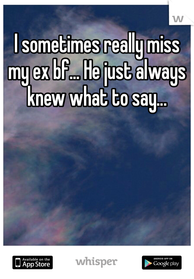 I sometimes really miss my ex bf... He just always knew what to say...