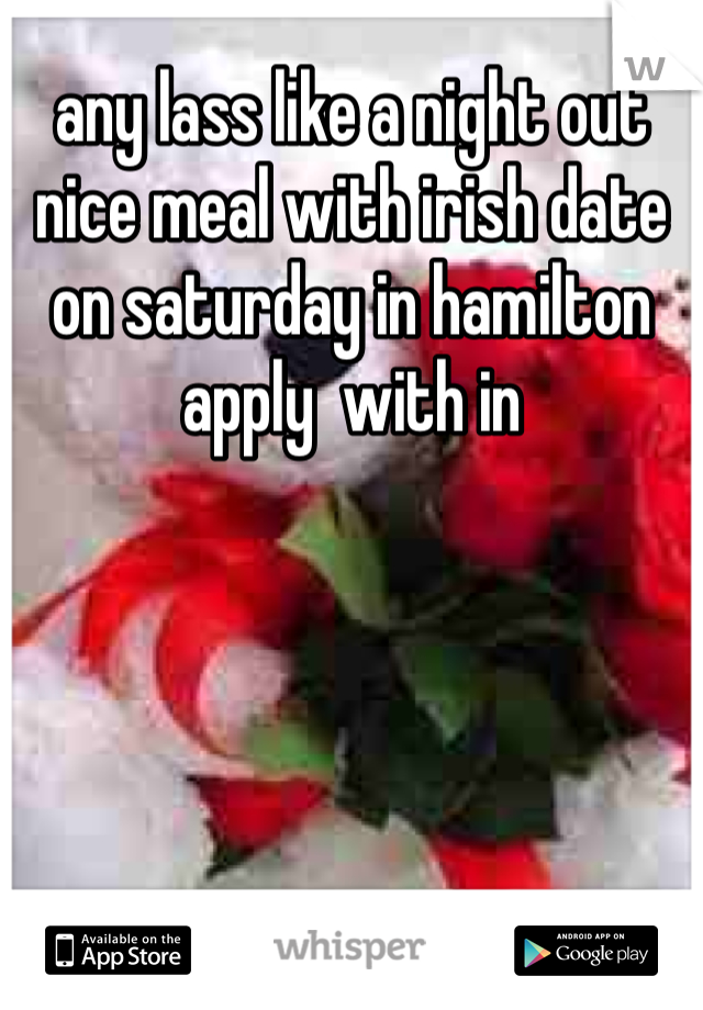 any lass like a night out nice meal with irish date on saturday in hamilton apply  with in