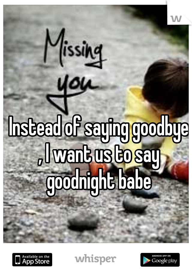 Instead of saying goodbye , I want us to say goodnight babe
