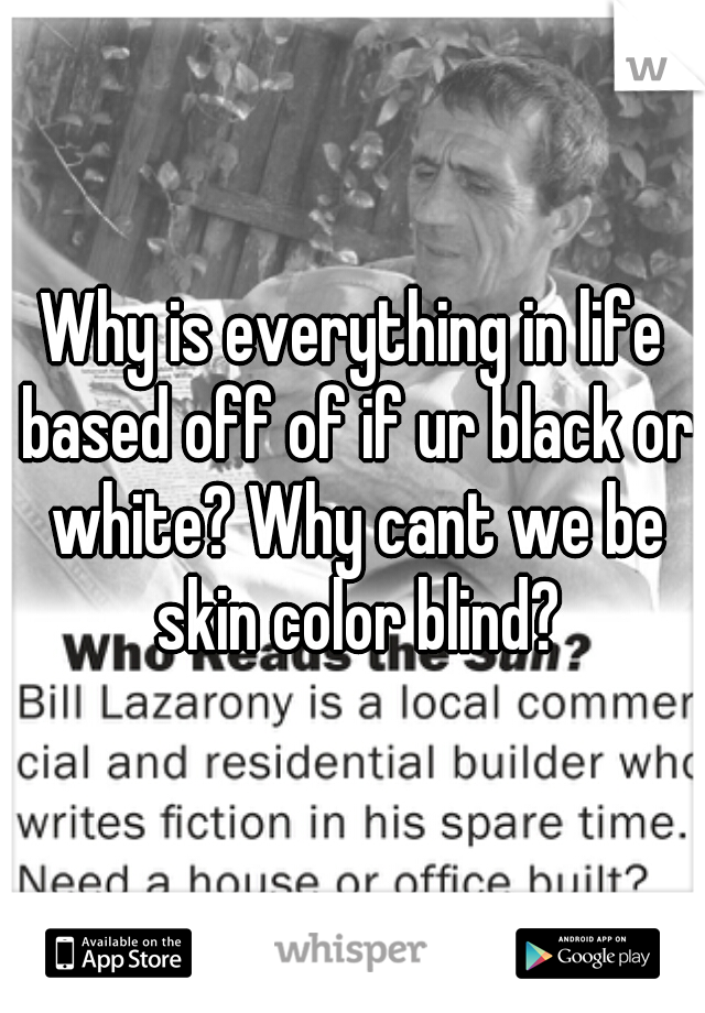 Why is everything in life based off of if ur black or white? Why cant we be skin color blind?