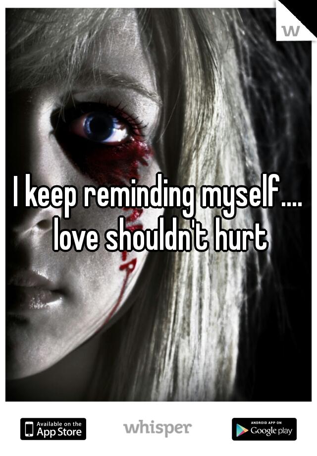 I keep reminding myself.... love shouldn't hurt