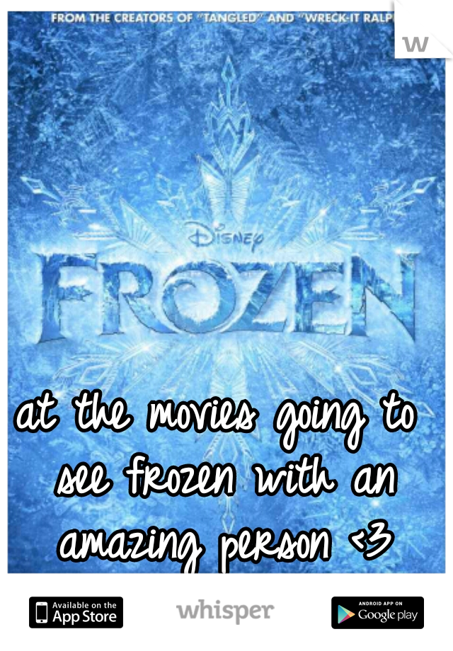 at the movies going to see frozen with an amazing person <3
