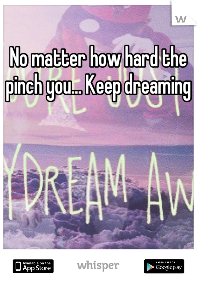 No matter how hard the pinch you... Keep dreaming