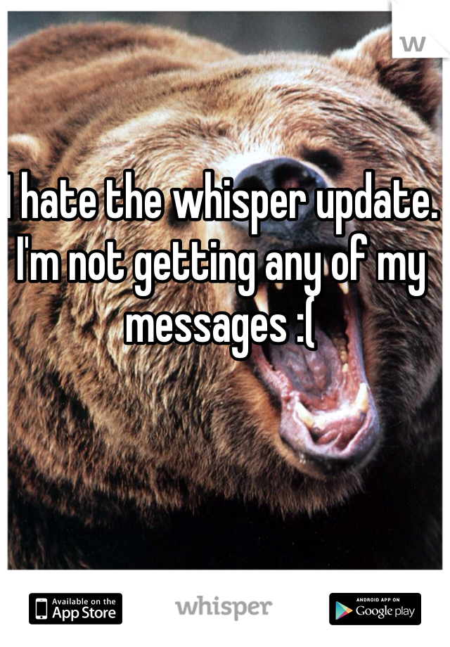I hate the whisper update. I'm not getting any of my messages :(